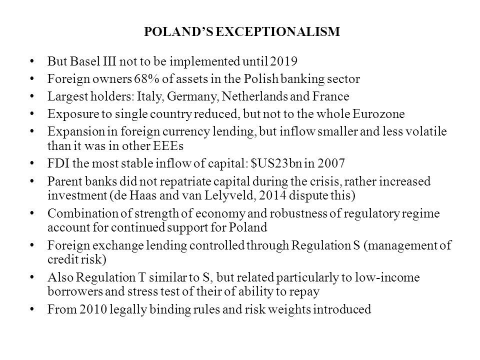 POLAND'S EXCEPTIONALISM But Basel III not to be implemented until 2019 Foreign owners 68% of assets in the Polish banking sector Largest holders: Italy, Germany, Netherlands and France Exposure to single country reduced, but not to the whole Eurozone Expansion in foreign currency lending, but inflow smaller and less volatile than it was in other EEEs FDI the most stable inflow of capital: $US23bn in 2007 Parent banks did not repatriate capital during the crisis, rather increased investment (de Haas and van Lelyveld, 2014 dispute this) Combination of strength of economy and robustness of regulatory regime account for continued support for Poland Foreign exchange lending controlled through Regulation S (management of credit risk) Also Regulation T similar to S, but related particularly to low-income borrowers and stress test of their of ability to repay From 2010 legally binding rules and risk weights introduced