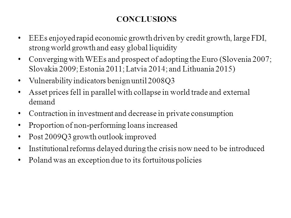 CONCLUSIONS EEEs enjoyed rapid economic growth driven by credit growth, large FDI, strong world growth and easy global liquidity Converging with WEEs and prospect of adopting the Euro (Slovenia 2007; Slovakia 2009; Estonia 2011; Latvia 2014; and Lithuania 2015) Vulnerability indicators benign until 2008Q3 Asset prices fell in parallel with collapse in world trade and external demand Contraction in investment and decrease in private consumption Proportion of non-performing loans increased Post 2009Q3 growth outlook improved Institutional reforms delayed during the crisis now need to be introduced Poland was an exception due to its fortuitous policies