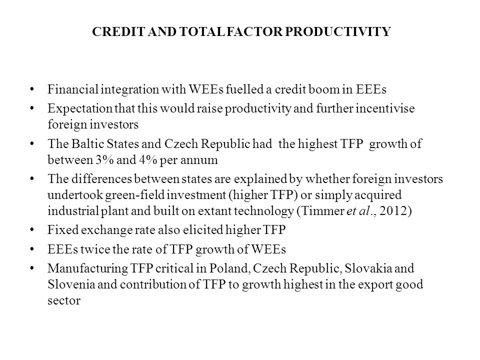 CREDIT AND TOTAL FACTOR PRODUCTIVITY Financial integration with WEEs fuelled a credit boom in EEEs Expectation that this would raise productivity and further incentivise foreign investors The Baltic States and Czech Republic had the highest TFP growth of between 3% and 4% per annum The differences between states are explained by whether foreign investors undertook green-field investment (higher TFP) or simply acquired industrial plant and built on extant technology (Timmer et al., 2012) Fixed exchange rate also elicited higher TFP EEEs twice the rate of TFP growth of WEEs Manufacturing TFP critical in Poland, Czech Republic, Slovakia and Slovenia and contribution of TFP to growth highest in the export good sector