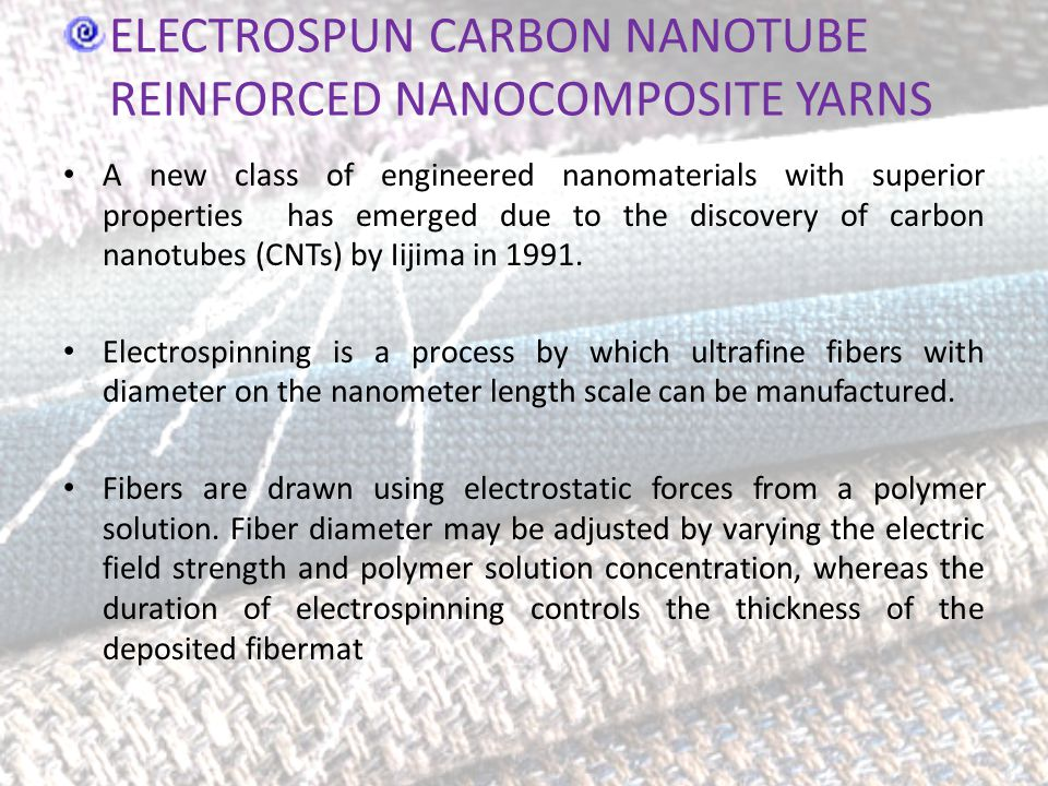 ELECTROSPUN CARBON NANOTUBE REINFORCED NANOCOMPOSITE YARNS A new class of engineered nanomaterials with superior properties has emerged due to the discovery of carbon nanotubes (CNTs) by Iijima in 1991.