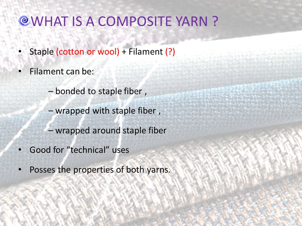 WHAT IS A COMPOSITE YARN ? Staple (cotton or wool) + Filament (?) Filament can be: – bonded to staple fiber, – wrapped with staple fiber, – wrapped ar