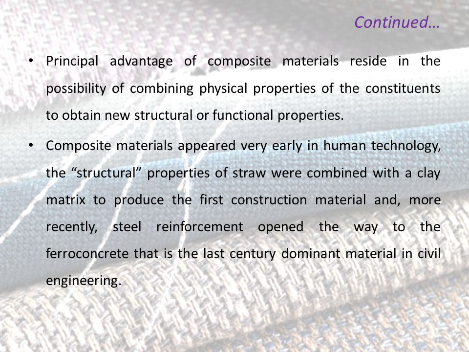 Continued… Principal advantage of composite materials reside in the possibility of combining physical properties of the constituents to obtain new structural or functional properties.