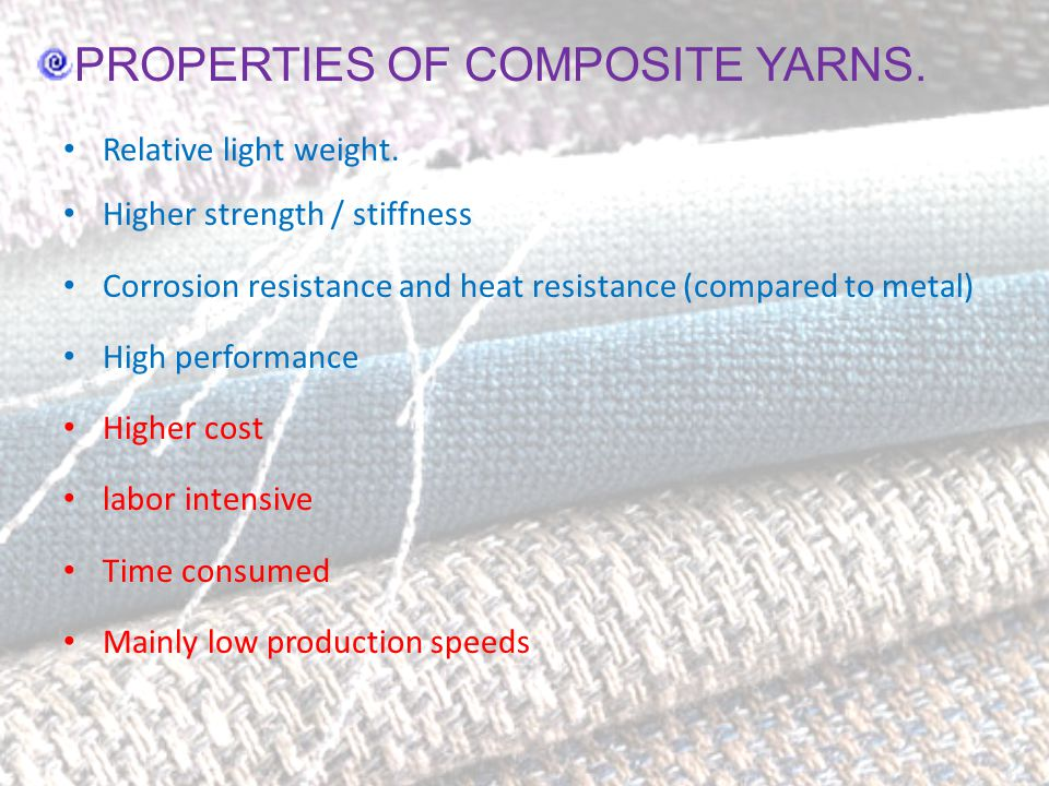 PROPERTIES OF COMPOSITE YARNS. Relative light weight. Higher strength / stiffness Corrosion resistance and heat resistance (compared to metal) High pe