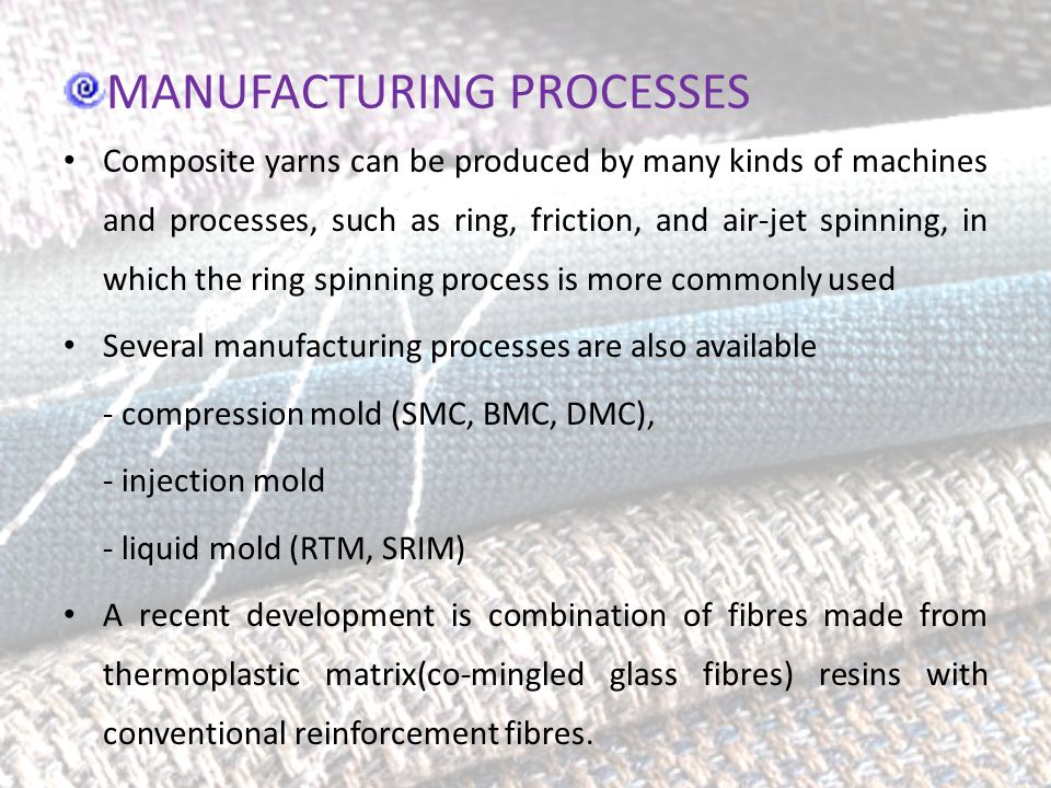 MANUFACTURING PROCESSES Composite yarns can be produced by many kinds of machines and processes, such as ring, friction, and air-jet spinning, in which the ring spinning process is more commonly used Several manufacturing processes are also available - compression mold (SMC, BMC, DMC), - injection mold - liquid mold (RTM, SRIM) A recent development is combination of fibres made from thermoplastic matrix(co-mingled glass fibres) resins with conventional reinforcement fibres.