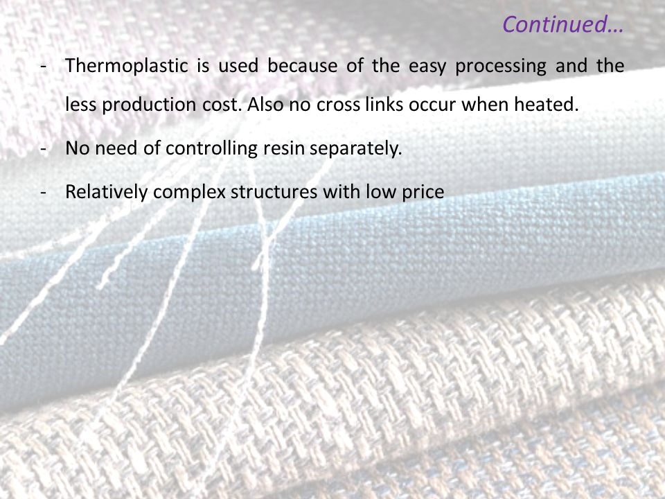 Continued… - Thermoplastic is used because of the easy processing and the less production cost. Also no cross links occur when heated. -No need of con