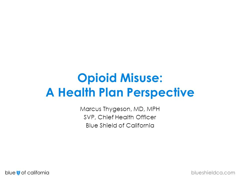 Opioid Misuse: A Health Plan Perspective Marcus Thygeson, MD, MPH SVP, Chief Health Officer Blue Shield of California