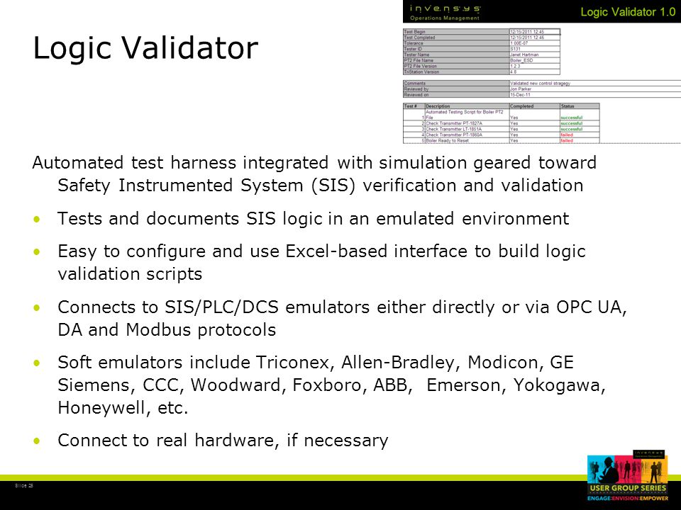 Slide 25 Logic Validator Automated test harness integrated with simulation geared toward Safety Instrumented System (SIS) verification and validation Tests and documents SIS logic in an emulated environment Easy to configure and use Excel-based interface to build logic validation scripts Connects to SIS/PLC/DCS emulators either directly or via OPC UA, DA and Modbus protocols Soft emulators include Triconex, Allen-Bradley, Modicon, GE Siemens, CCC, Woodward, Foxboro, ABB, Emerson, Yokogawa, Honeywell, etc.