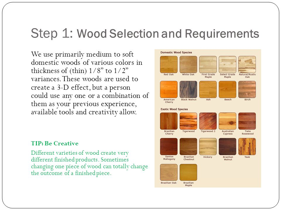Step 1: Wood Selection and Requirements We use primarily medium to soft domestic woods of various colors in thickness of (thin) 1/8 to 1/2 variances.
