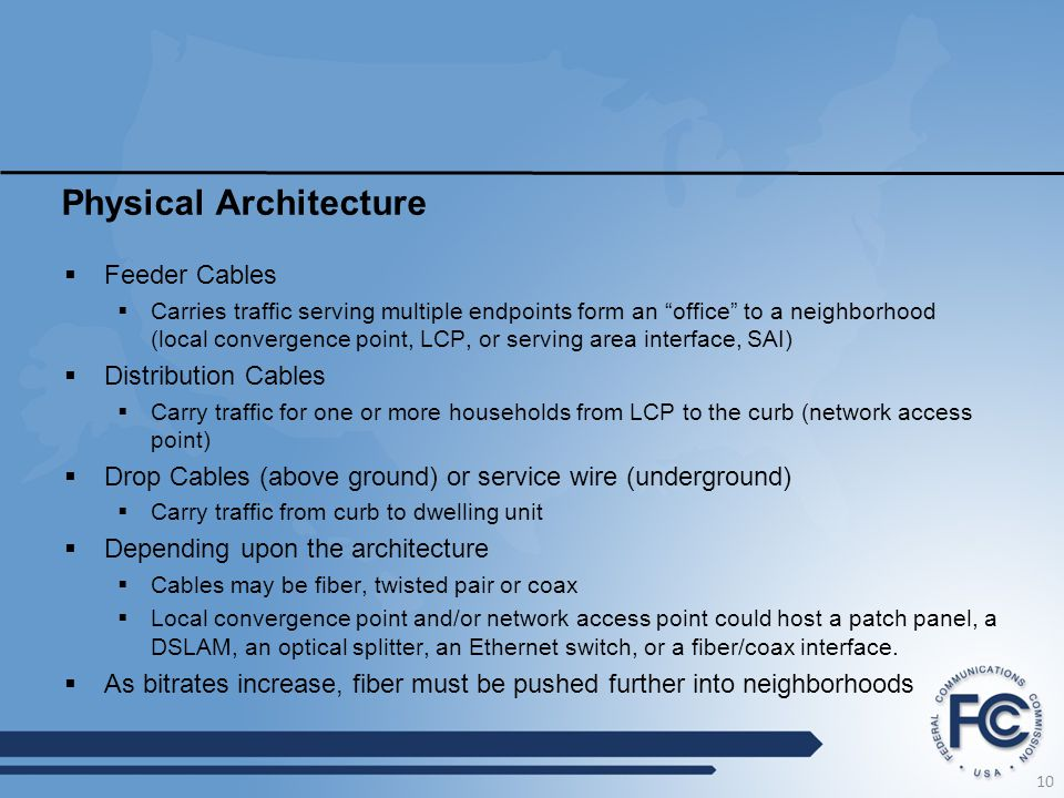 Physical Architecture  Feeder Cables  Carries traffic serving multiple endpoints form an office to a neighborhood (local convergence point, LCP, or serving area interface, SAI)  Distribution Cables  Carry traffic for one or more households from LCP to the curb (network access point)  Drop Cables (above ground) or service wire (underground)  Carry traffic from curb to dwelling unit  Depending upon the architecture  Cables may be fiber, twisted pair or coax  Local convergence point and/or network access point could host a patch panel, a DSLAM, an optical splitter, an Ethernet switch, or a fiber/coax interface.