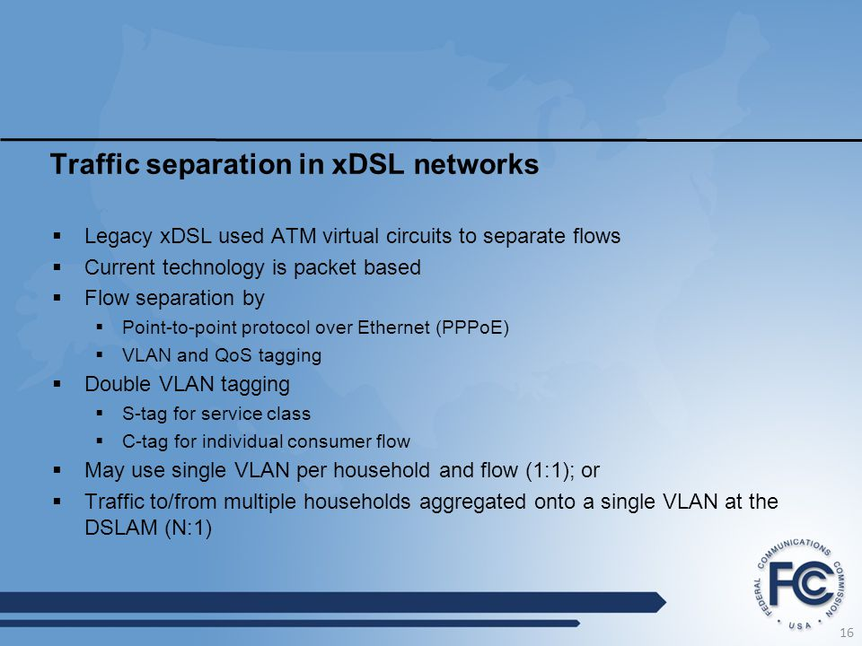 Traffic separation in xDSL networks  Legacy xDSL used ATM virtual circuits to separate flows  Current technology is packet based  Flow separation by  Point-to-point protocol over Ethernet (PPPoE)  VLAN and QoS tagging  Double VLAN tagging  S-tag for service class  C-tag for individual consumer flow  May use single VLAN per household and flow (1:1); or  Traffic to/from multiple households aggregated onto a single VLAN at the DSLAM (N:1) 16