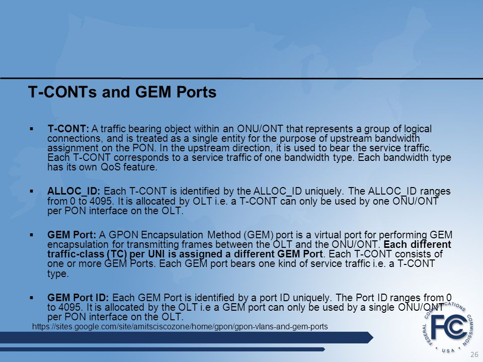 T-CONTs and GEM Ports  T-CONT: A traffic bearing object within an ONU/ONT that represents a group of logical connections, and is treated as a single entity for the purpose of upstream bandwidth assignment on the PON.
