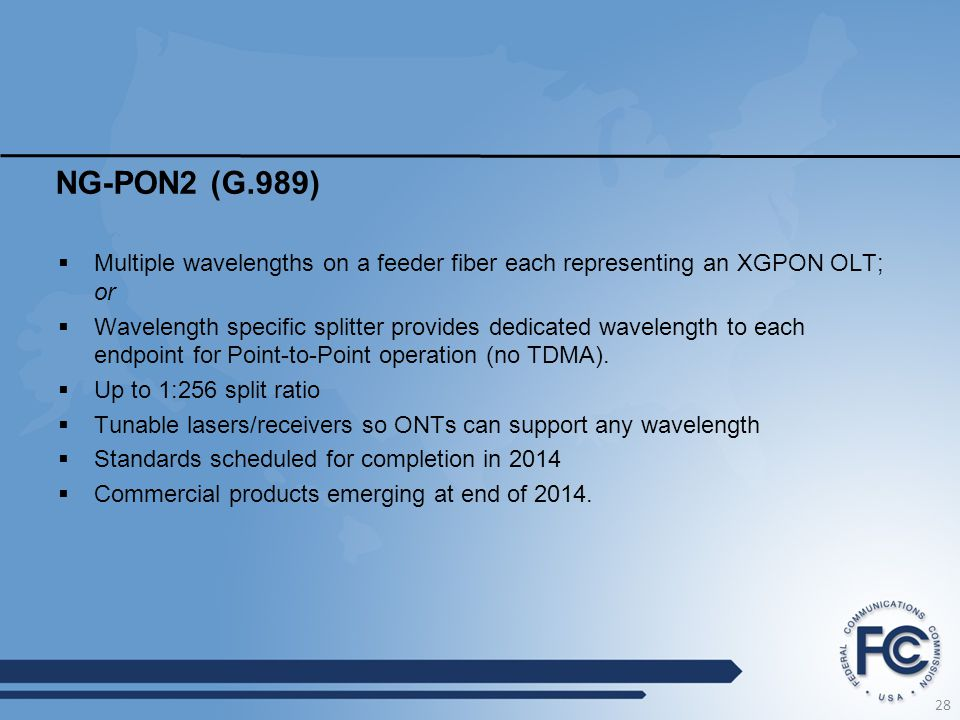 NG-PON2 (G.989)  Multiple wavelengths on a feeder fiber each representing an XGPON OLT; or  Wavelength specific splitter provides dedicated wavelength to each endpoint for Point-to-Point operation (no TDMA).