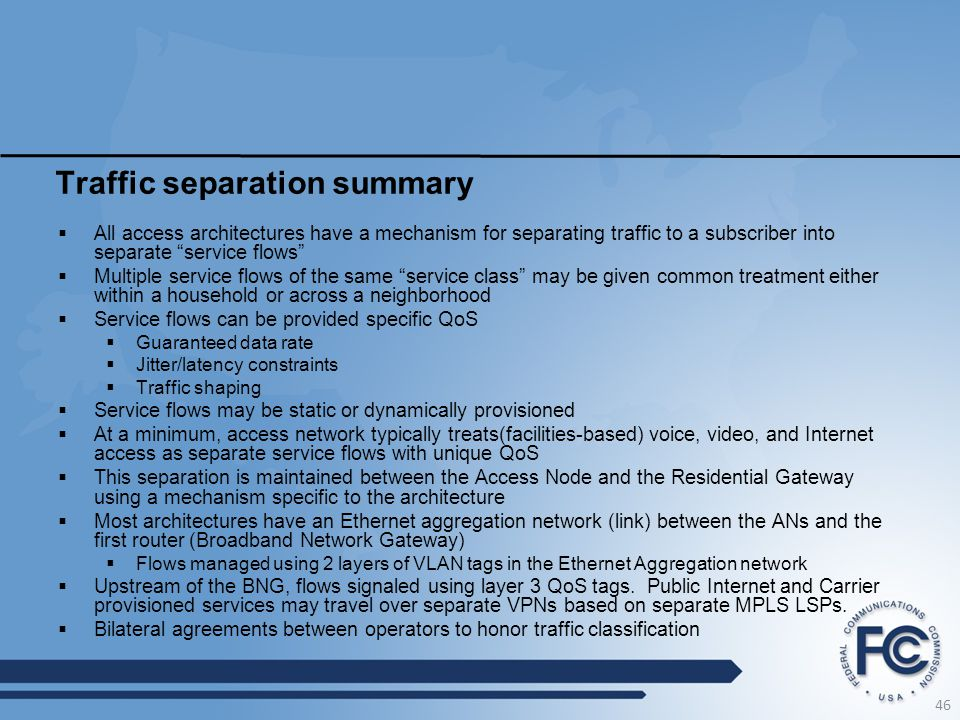 Traffic separation summary  All access architectures have a mechanism for separating traffic to a subscriber into separate service flows  Multiple service flows of the same service class may be given common treatment either within a household or across a neighborhood  Service flows can be provided specific QoS  Guaranteed data rate  Jitter/latency constraints  Traffic shaping  Service flows may be static or dynamically provisioned  At a minimum, access network typically treats(facilities-based) voice, video, and Internet access as separate service flows with unique QoS  This separation is maintained between the Access Node and the Residential Gateway using a mechanism specific to the architecture  Most architectures have an Ethernet aggregation network (link) between the ANs and the first router (Broadband Network Gateway)  Flows managed using 2 layers of VLAN tags in the Ethernet Aggregation network  Upstream of the BNG, flows signaled using layer 3 QoS tags.