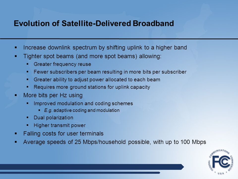 Evolution of Satellite-Delivered Broadband  Increase downlink spectrum by shifting uplink to a higher band  Tighter spot beams (and more spot beams) allowing:  Greater frequency reuse  Fewer subscribers per beam resulting in more bits per subscriber  Greater ability to adjust power allocated to each beam  Requires more ground stations for uplink capacity  More bits per Hz using  Improved modulation and coding schemes  E.g.