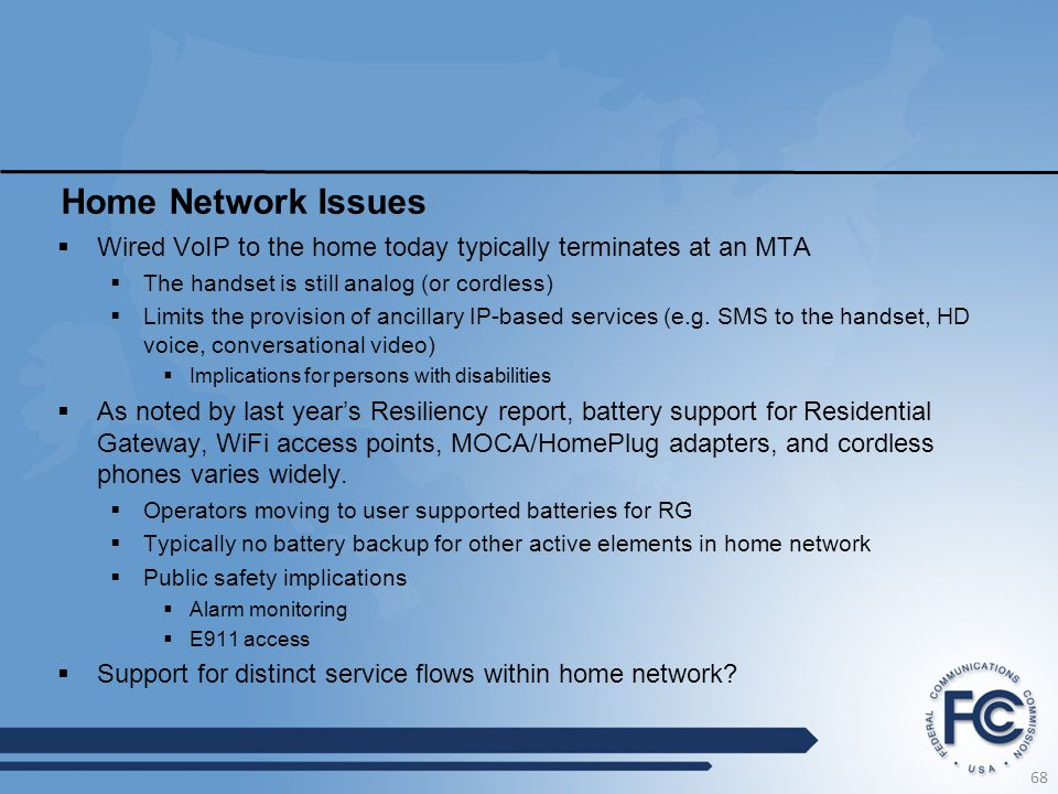 Home Network Issues  Wired VoIP to the home today typically terminates at an MTA  The handset is still analog (or cordless)  Limits the provision o
