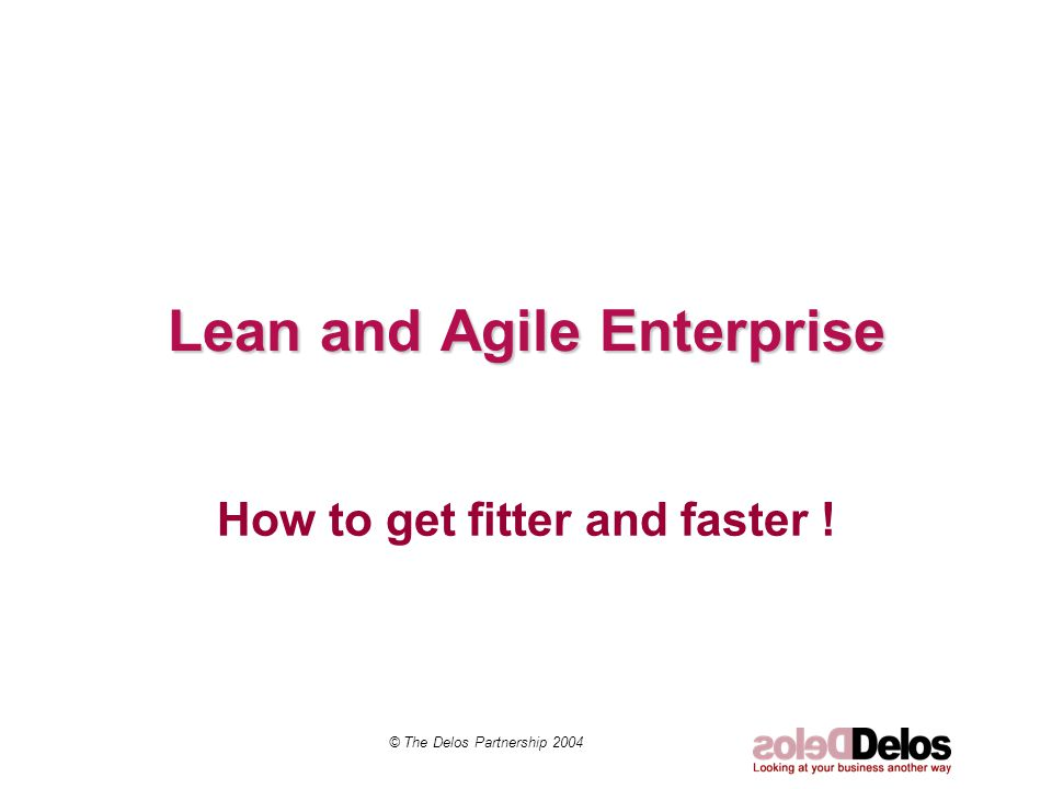 Lean and Agile Enterprise How to get fitter and faster ! © The Delos Partnership 2004