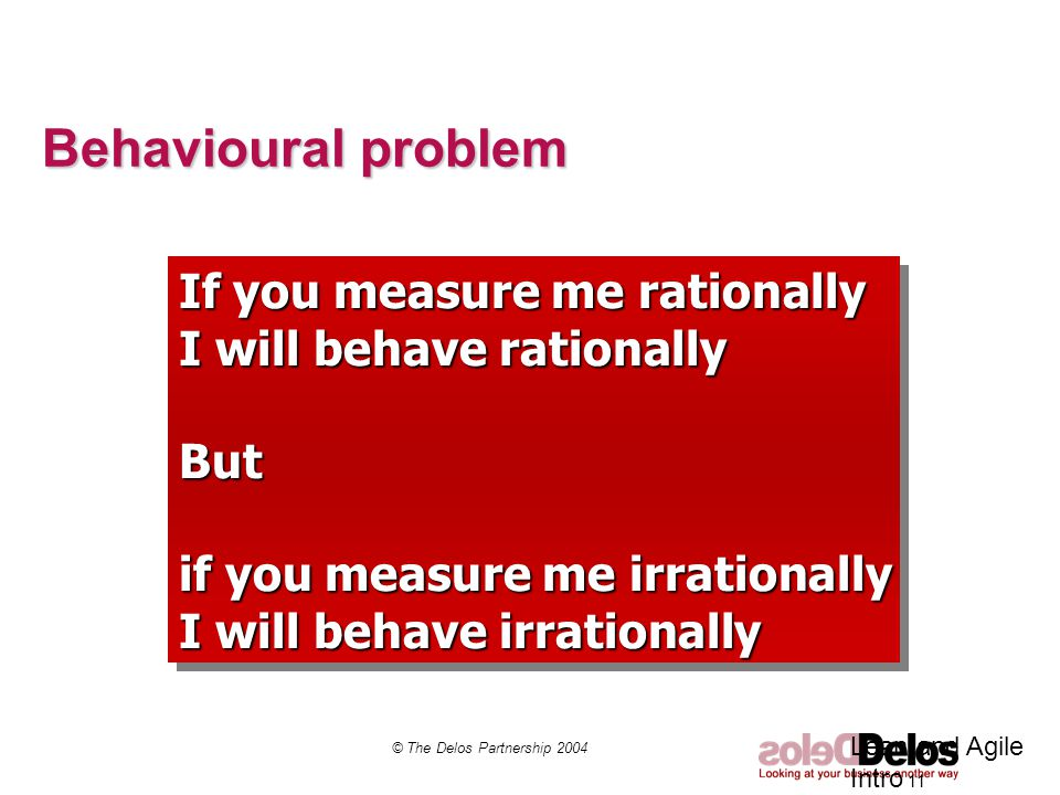 Behavioural problem © The Delos Partnership 2004 Lean and Agile Intro 11 If you measure me rationally I will behave rationally But if you measure me irrationally I will behave irrationally If you measure me rationally I will behave rationally But if you measure me irrationally I will behave irrationally