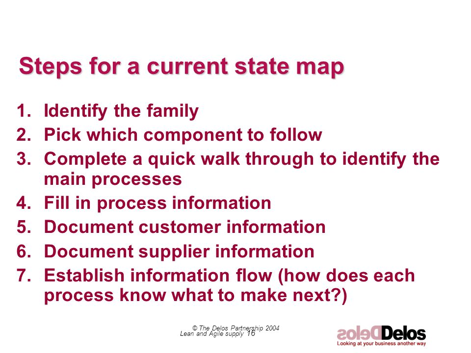 Lean and Agile supply 16 © The Delos Partnership 2004 Steps for a current state map 1.Identify the family 2.Pick which component to follow 3.Complete a quick walk through to identify the main processes 4.Fill in process information 5.Document customer information 6.Document supplier information 7.Establish information flow (how does each process know what to make next )