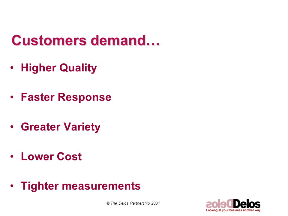Customers demand… Higher Quality Faster Response Greater Variety Lower Cost Tighter measurements © The Delos Partnership 2004