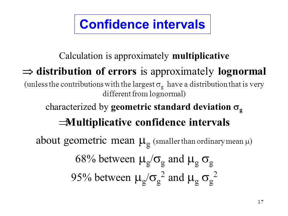 17 Calculation is approximately multiplicative  distribution of errors is approximately lognormal (unless the contributions with the largest  g have a distribution that is very different from lognormal) characterized by geometric standard deviation  g  Multiplicative confidence intervals about geometric mean  g (smaller than ordinary mean  ) 68% between  g /  g and  g  g 95% between  g /  g 2 and  g  g 2 Confidence intervals