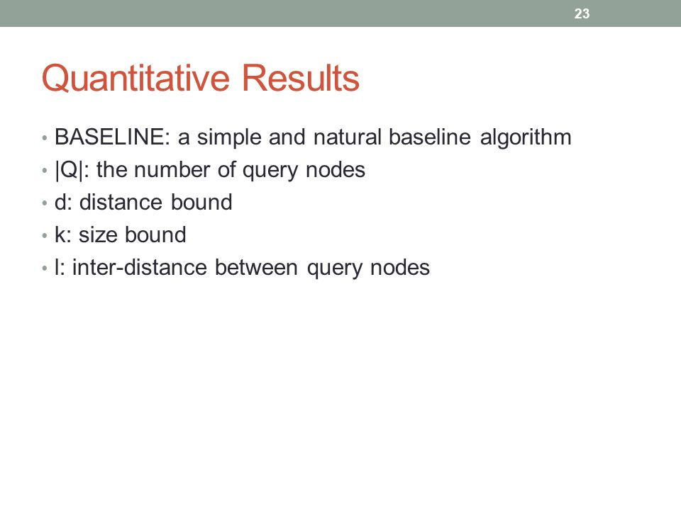 Quantitative Results BASELINE: a simple and natural baseline algorithm |Q|: the number of query nodes d: distance bound k: size bound l: inter-distanc