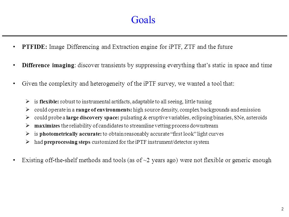 13 Summary The transient-discovery engine PTFIDE is now running in near real-time at IPAC/Caltech to support (at least) asteroid discovery Plan to use for real-time discovery of all transients in the near future Also equipped with a forced photometry (post-processing) pipeline to obtain accurate light- curves for candidates of interest Vetting (real-bogus) infrastructure is currently in progress (training phase) Validation and testing continues.