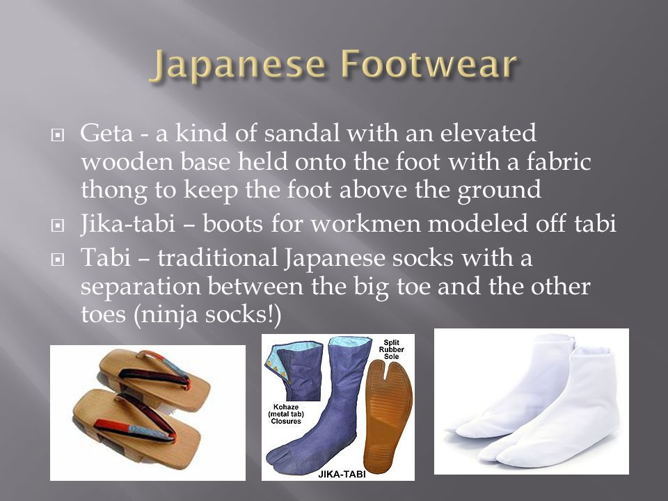  Geta - a kind of sandal with an elevated wooden base held onto the foot with a fabric thong to keep the foot above the ground  Jika-tabi – boots for workmen modeled off tabi  Tabi – traditional Japanese socks with a separation between the big toe and the other toes (ninja socks!)
