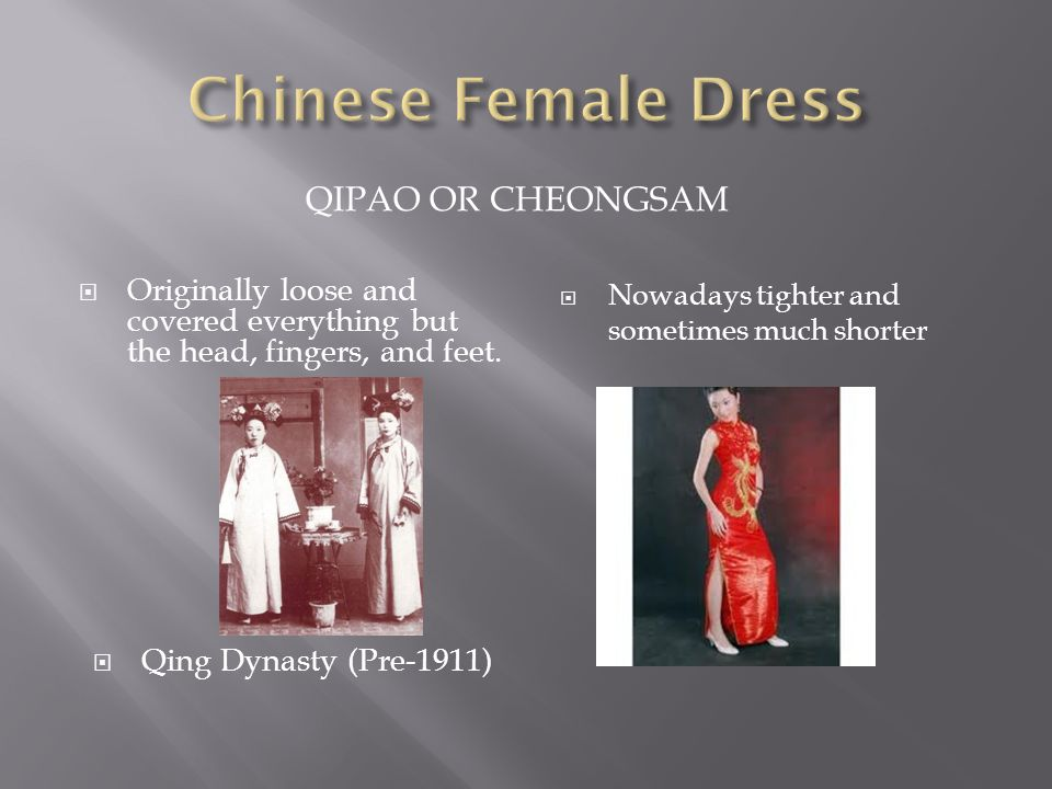 QIPAO OR CHEONGSAM  Originally loose and covered everything but the head, fingers, and feet.