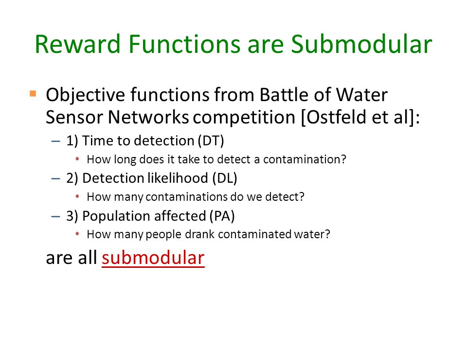 Reward Functions are Submodular  Objective functions from Battle of Water Sensor Networks competition [Ostfeld et al]: – 1) Time to detection (DT) How long does it take to detect a contamination.