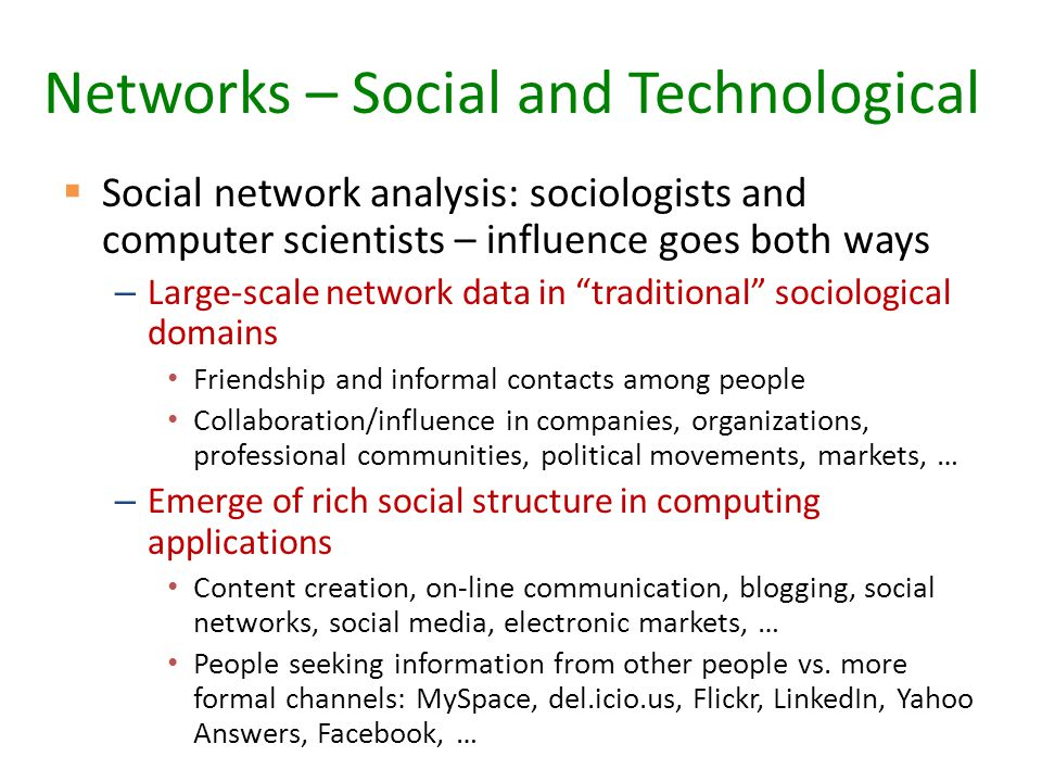 Networks – Social and Technological  Social network analysis: sociologists and computer scientists – influence goes both ways – Large-scale network data in traditional sociological domains Friendship and informal contacts among people Collaboration/influence in companies, organizations, professional communities, political movements, markets, … – Emerge of rich social structure in computing applications Content creation, on-line communication, blogging, social networks, social media, electronic markets, … People seeking information from other people vs.