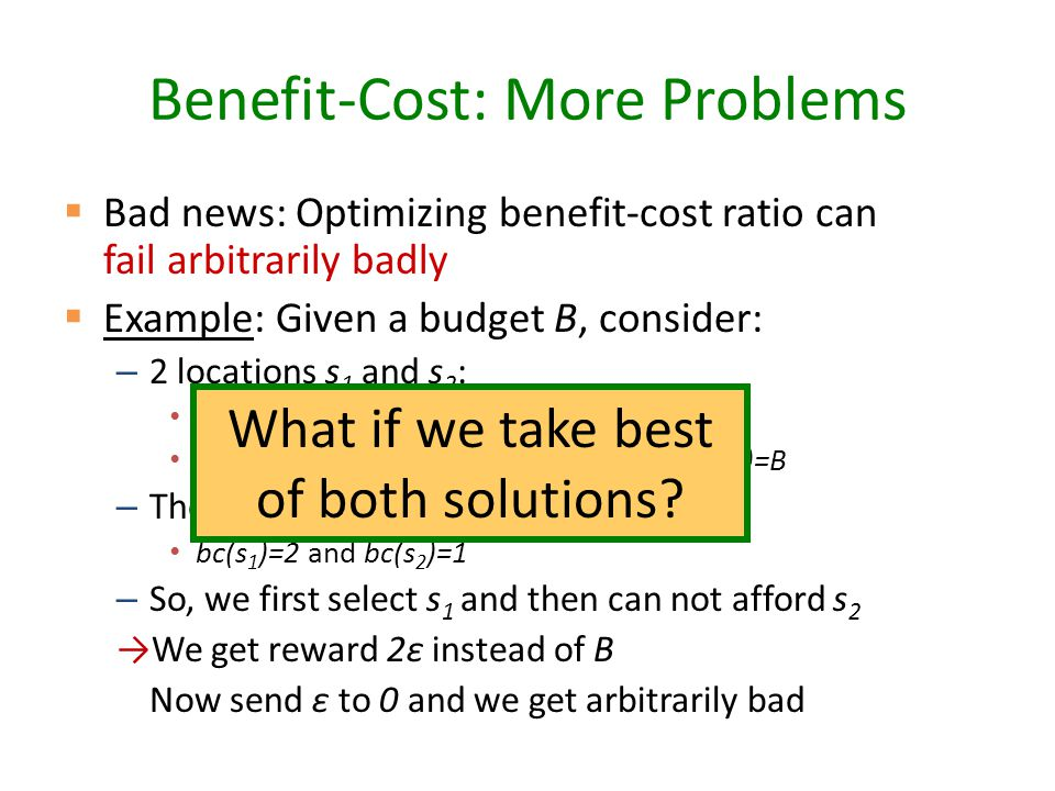 Benefit-Cost: More Problems  Bad news: Optimizing benefit-cost ratio can fail arbitrarily badly  Example: Given a budget B, consider: – 2 locations s 1 and s 2 : Costs: c(s 1 )=ε, c(s 2 )=B Only 1 cascade with reward: R(s 1 )=2ε, R(s 2 )=B – Then benefit-cost ratio is bc(s 1 )=2 and bc(s 2 )=1 – So, we first select s 1 and then can not afford s 2 →We get reward 2ε instead of B Now send ε to 0 and we get arbitrarily bad What if we take best of both solutions