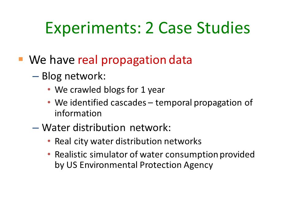 Experiments: 2 Case Studies  We have real propagation data – Blog network: We crawled blogs for 1 year We identified cascades – temporal propagation of information – Water distribution network: Real city water distribution networks Realistic simulator of water consumption provided by US Environmental Protection Agency
