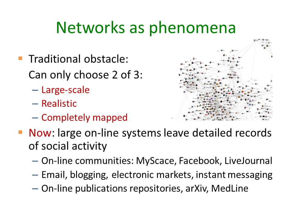 Networks as phenomena  Traditional obstacle: Can only choose 2 of 3: – Large-scale – Realistic – Completely mapped  Now: large on-line systems leave detailed records of social activity – On-line communities: MyScace, Facebook, LiveJournal – Email, blogging, electronic markets, instant messaging – On-line publications repositories, arXiv, MedLine