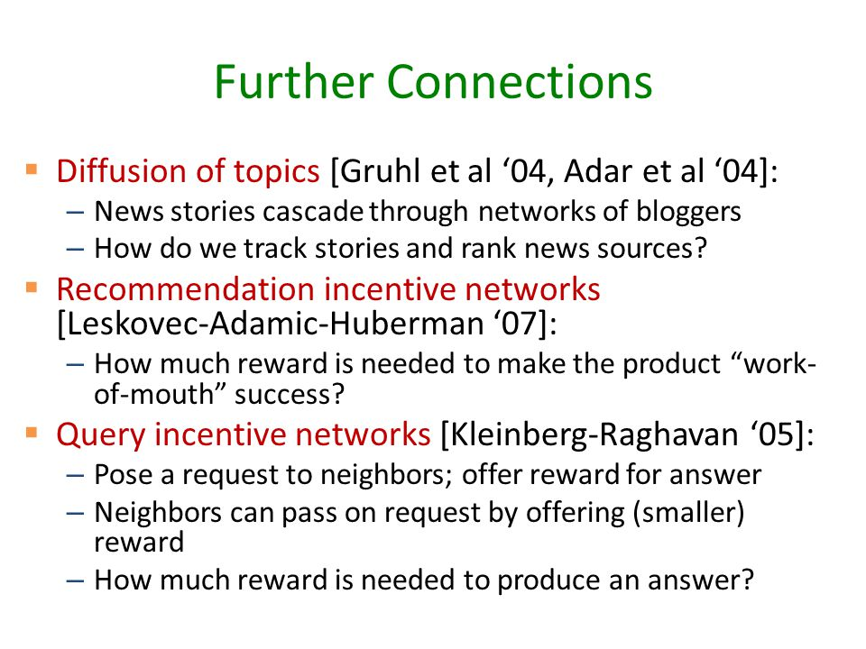 Further Connections  Diffusion of topics [Gruhl et al '04, Adar et al '04]: – News stories cascade through networks of bloggers – How do we track stories and rank news sources.