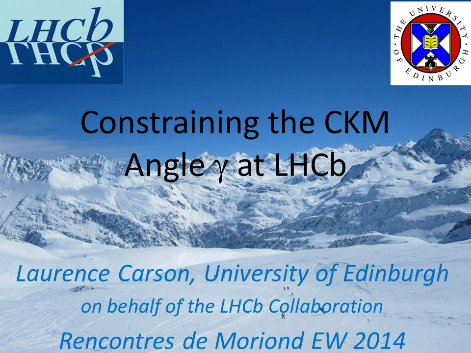 Laurence Carson, University of Edinburgh on behalf of the LHCb Collaboration Rencontres de Moriond EW 2014 Constraining the CKM Angle γ at LHCb
