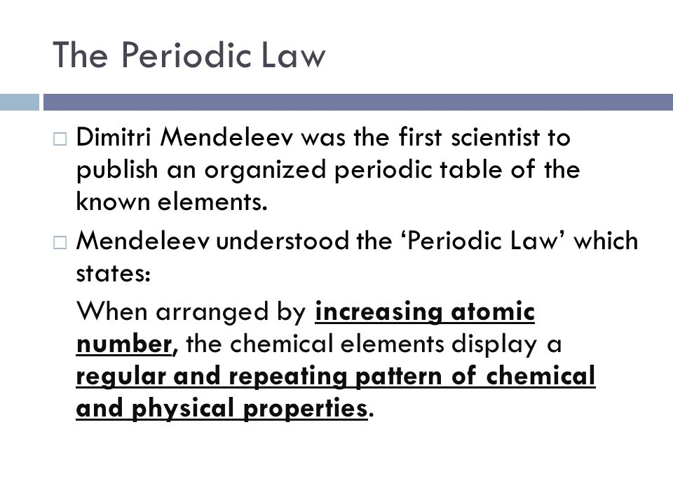 The Periodic Law  Dimitri Mendeleev was the first scientist to publish an organized periodic table of the known elements.
