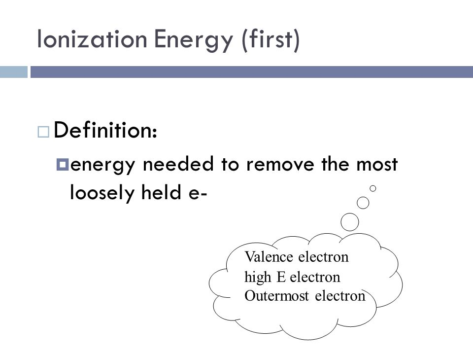 Ionization Energy (first)  Definition:  energy needed to remove the most loosely held e- Valence electron high E electron Outermost electron