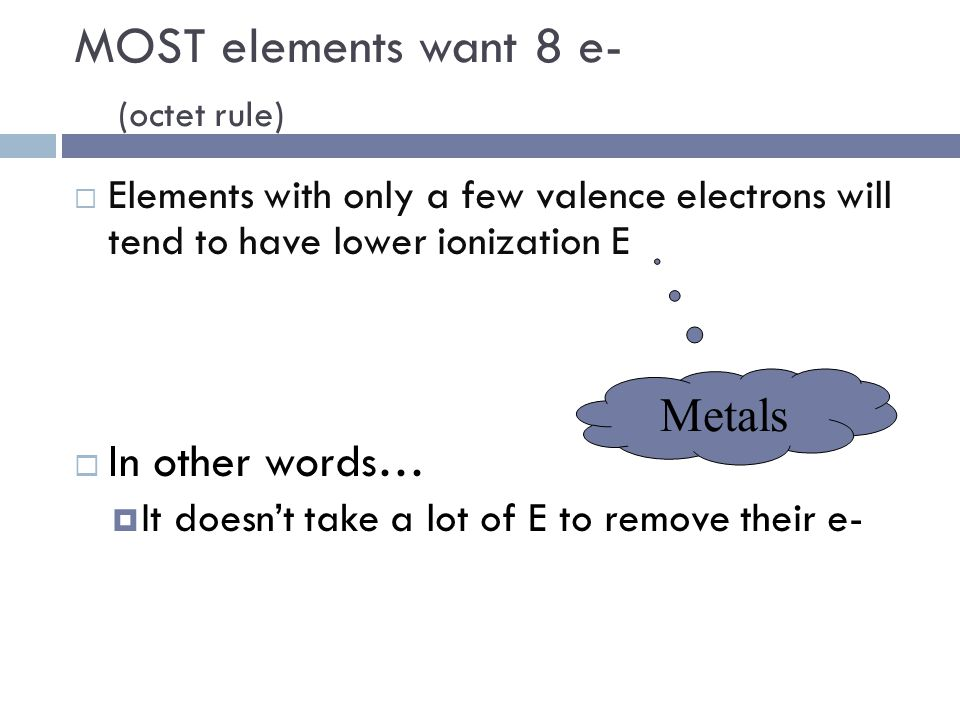 MOST elements want 8 e- (octet rule)  Elements with only a few valence electrons will tend to have lower ionization E  In other words…  It doesn't take a lot of E to remove their e- Metals