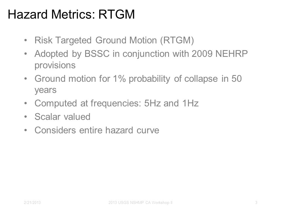 Hazard Metrics: RTGM Risk Targeted Ground Motion (RTGM) Adopted by BSSC in conjunction with 2009 NEHRP provisions Ground motion for 1% probability of collapse in 50 years Computed at frequencies: 5Hz and 1Hz Scalar valued Considers entire hazard curve 2/21/20132013 USGS NSHMP CA Workshop II3