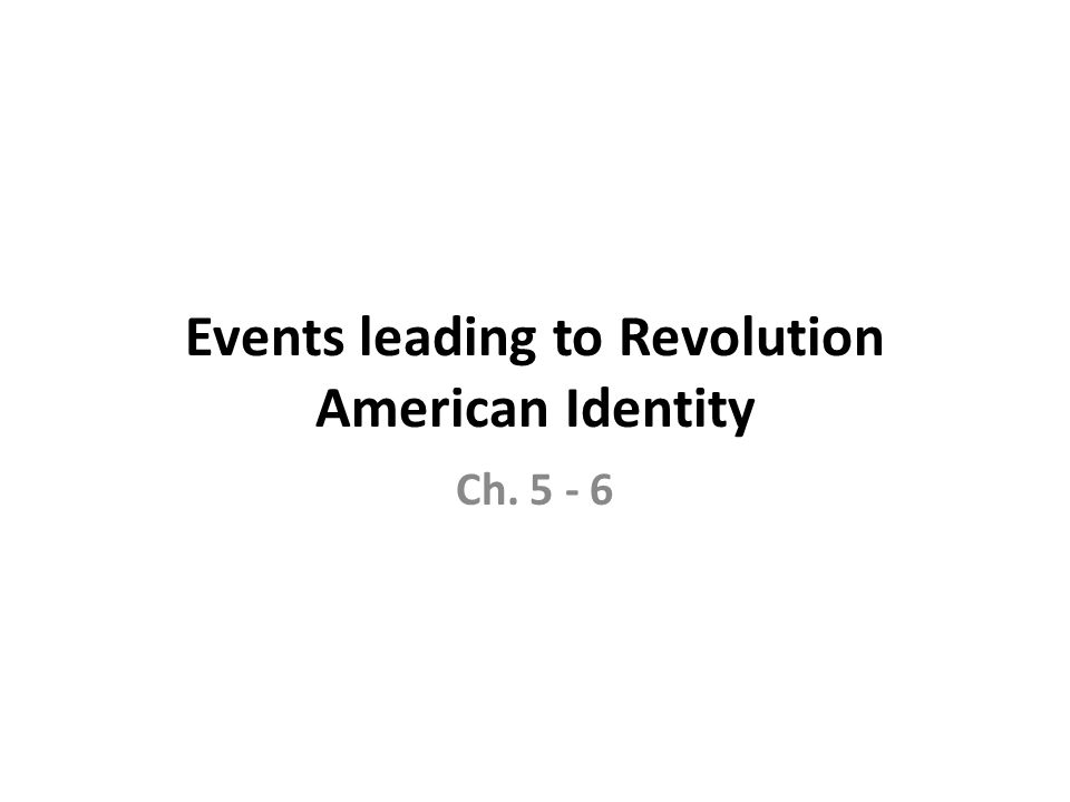Events leading to Revolution American Identity Ch. 5 - 6