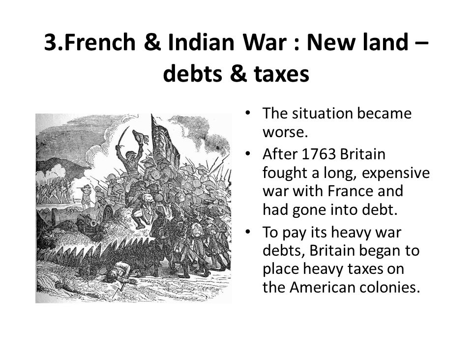 3.French & Indian War : New land – debts & taxes The situation became worse. After 1763 Britain fought a long, expensive war with France and had gone