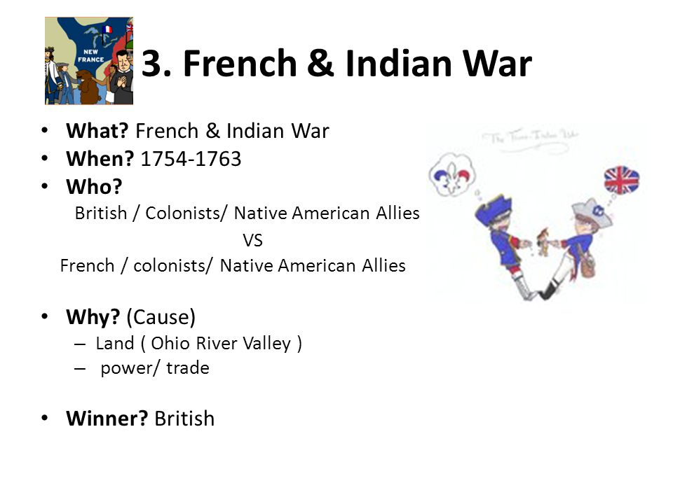 3. French & Indian War What? French & Indian War When? 1754-1763 Who? British / Colonists/ Native American Allies VS French / colonists/ Native Americ