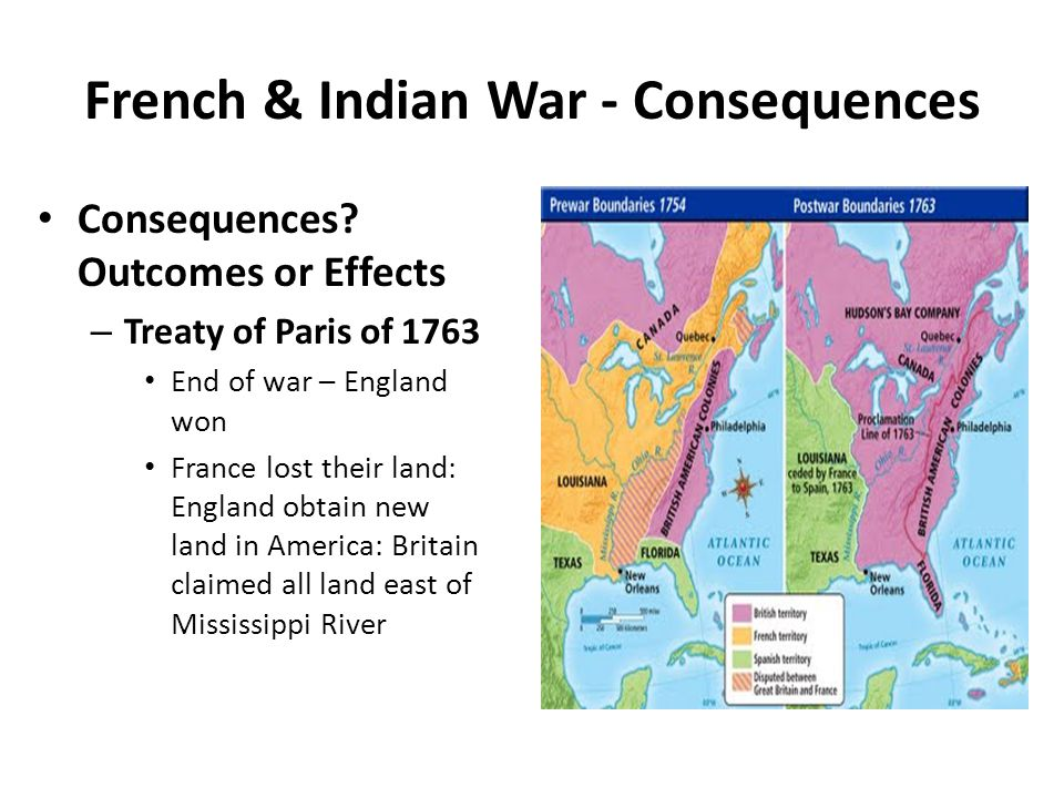 French & Indian War - Consequences Consequences? Outcomes or Effects – Treaty of Paris of 1763 End of war – England won France lost their land: Englan