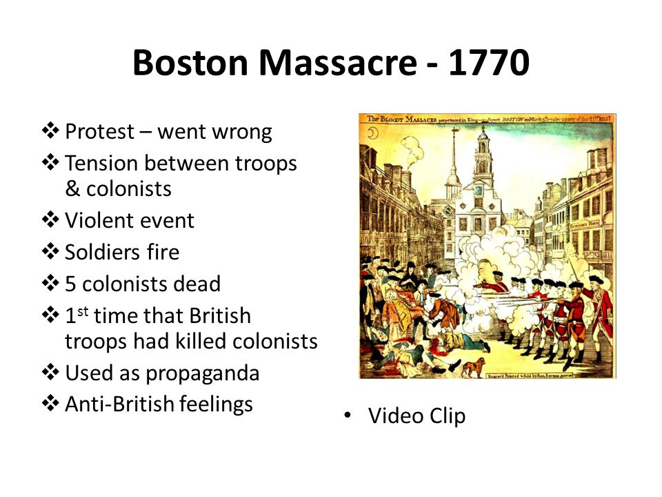 Boston Massacre - 1770  Protest – went wrong  Tension between troops & colonists  Violent event  Soldiers fire  5 colonists dead  1 st time that