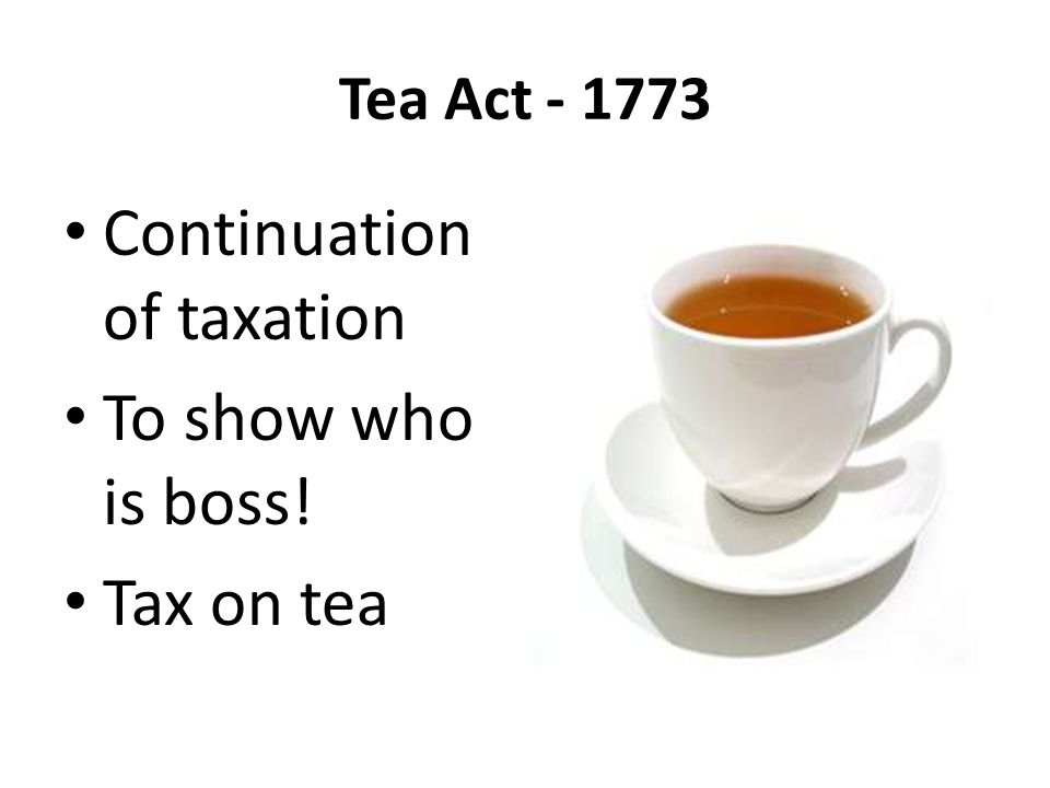 Tea Act - 1773 Continuation of taxation To show who is boss! Tax on tea