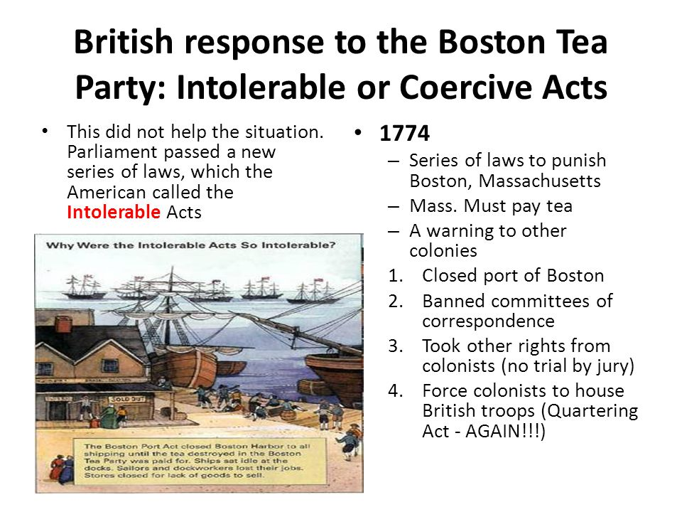 British response to the Boston Tea Party: Intolerable or Coercive Acts This did not help the situation. Parliament passed a new series of laws, which