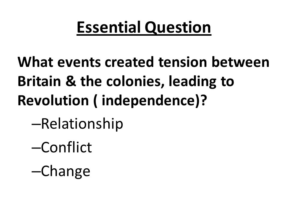 Essential Question What events created tension between Britain & the colonies, leading to Revolution ( independence)? – Relationship – Conflict – Chan
