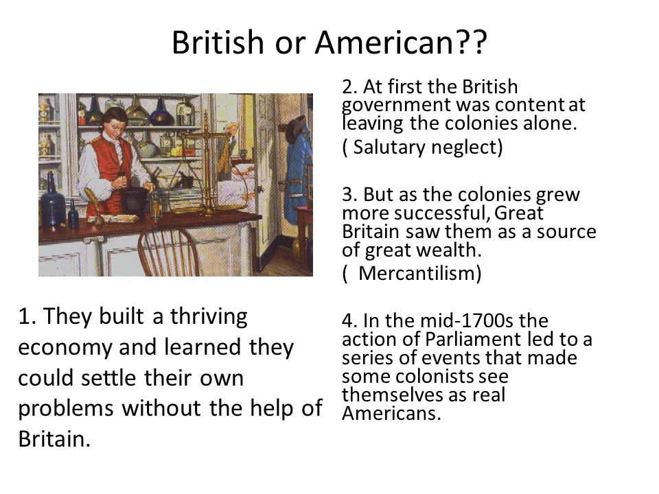 British or American?? 2. At first the British government was content at leaving the colonies alone. ( Salutary neglect) 3. But as the colonies grew mo