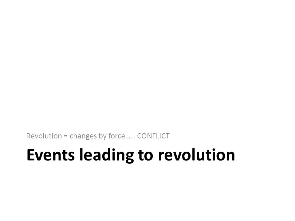Events leading to revolution Revolution = changes by force….. CONFLICT