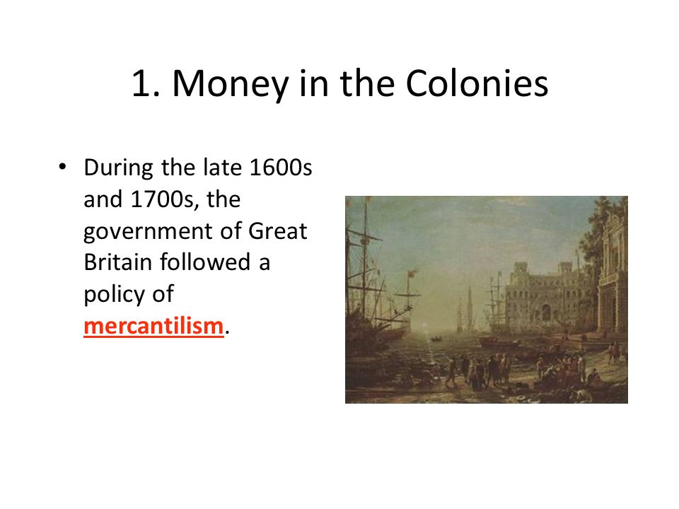 1. Money in the Colonies During the late 1600s and 1700s, the government of Great Britain followed a policy of mercantilism.